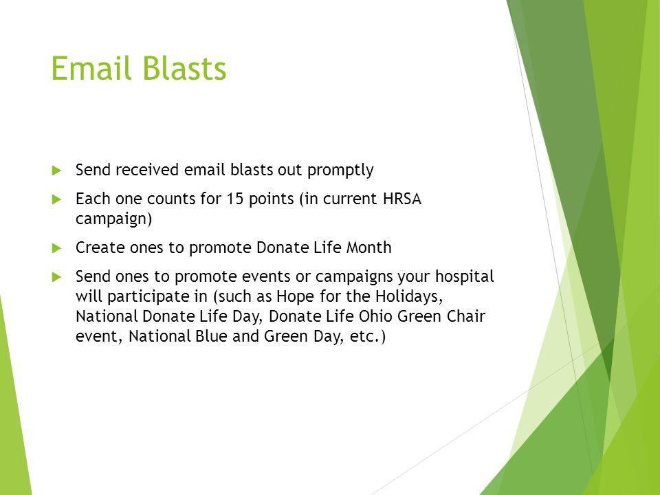 Email Blasts  Send received email blasts out promptly  Each one counts for 15 points (in current HRSA campaign)  Create ones to promote Donate Life Month  Send ones to promote events or campaigns your hospital will participate in (such as Hope for the Holidays, National Donate Life Day, Donate Life Ohio Green Chair event, National Blue and Green Day, etc.)