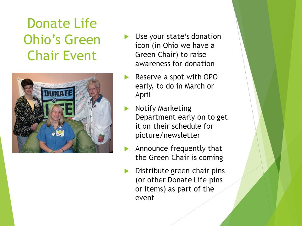 Donate Life Ohio's Green Chair Event  Use your state's donation icon (in Ohio we have a Green Chair) to raise awareness for donation  Reserve a spot with OPO early, to do in March or April  Notify Marketing Department early on to get it on their schedule for picture/newsletter  Announce frequently that the Green Chair is coming  Distribute green chair pins (or other Donate Life pins or items) as part of the event