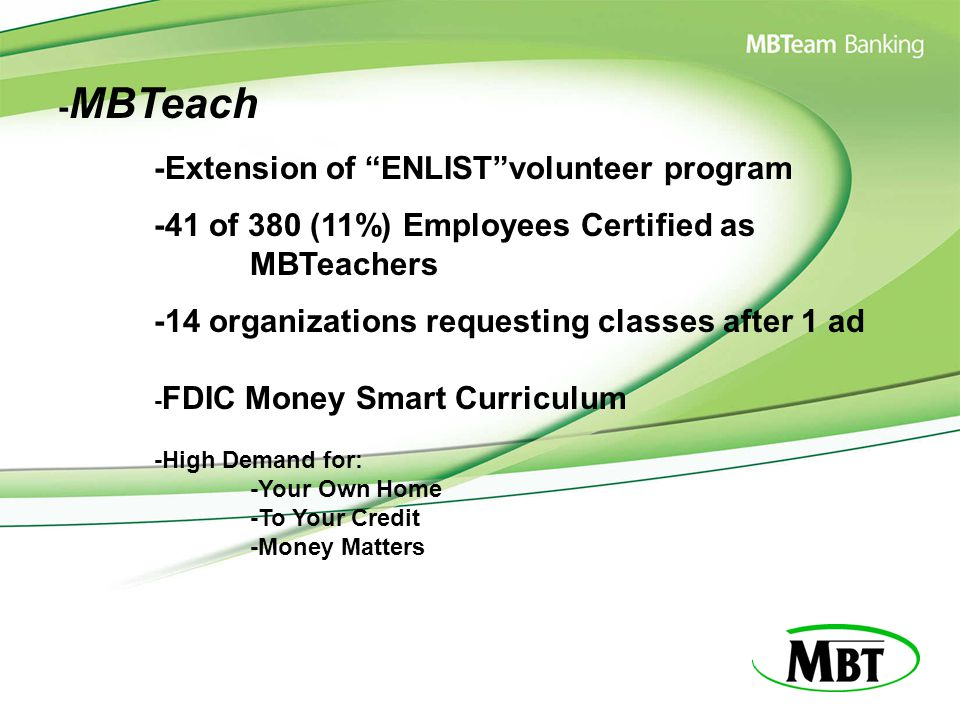 - MBTeach -Extension of ENLIST volunteer program -41 of 380 (11%) Employees Certified as MBTeachers -14 organizations requesting classes after 1 ad - FDIC Money Smart Curriculum -High Demand for: -Your Own Home -To Your Credit -Money Matters