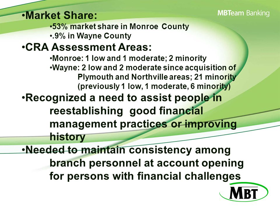 Market Share: 53% market share in Monroe County.9% in Wayne County CRA Assessment Areas: Monroe: 1 low and 1 moderate; 2 minority Wayne: 2 low and 2 moderate since acquisition of Plymouth and Northville areas; 21 minority (previously 1 low, 1 moderate, 6 minority) Recognized a need to assist people in reestablishing good financial management practices or improving history Needed to maintain consistency among branch personnel at account opening for persons with financial challenges