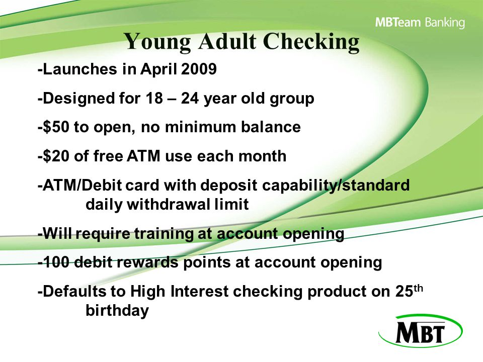 Young Adult Checking -Launches in April 2009 -Designed for 18 – 24 year old group -$50 to open, no minimum balance -$20 of free ATM use each month -AT