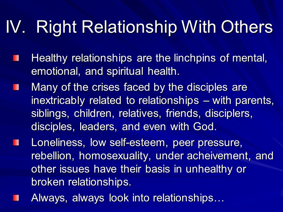IV. Right Relationship With Others Healthy relationships are the linchpins of mental, emotional, and spiritual health. Many of the crises faced by the