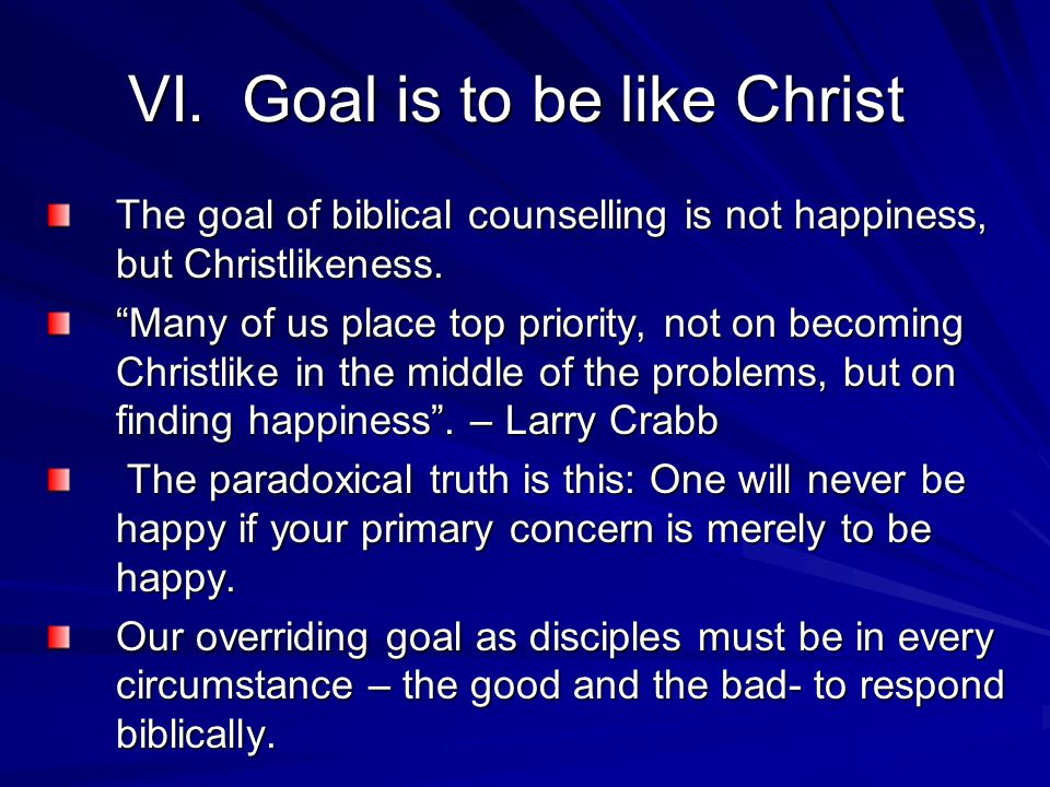 "VI. Goal is to be like Christ The goal of biblical counselling is not happiness, but Christlikeness. ""Many of us place top priority, not on becoming C"