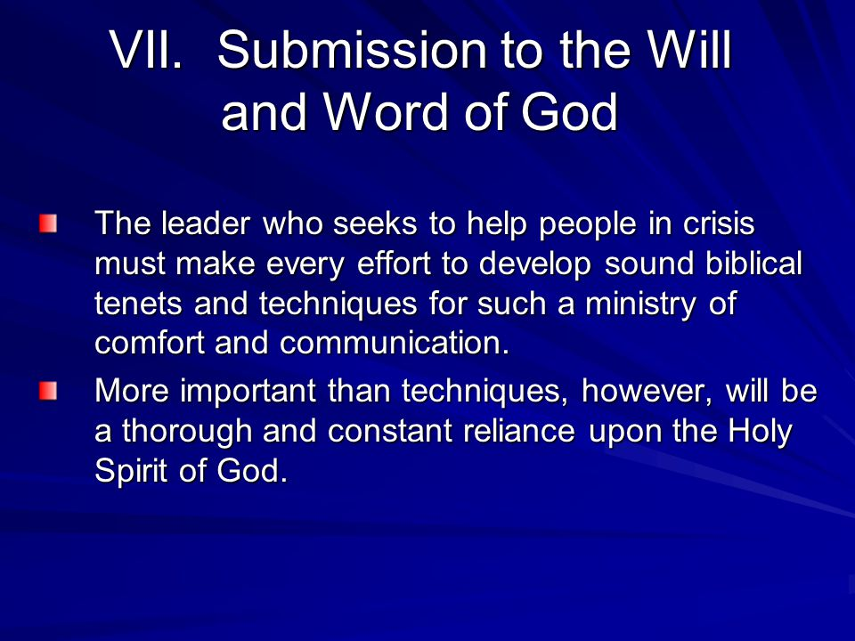 VII. Submission to the Will and Word of God The leader who seeks to help people in crisis must make every effort to develop sound biblical tenets and