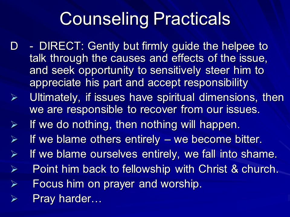 Counseling Practicals D-DIRECT: Gently but firmly guide the helpee to talk through the causes and effects of the issue, and seek opportunity to sensitively steer him to appreciate his part and accept responsibility  Ultimately, if issues have spiritual dimensions, then we are responsible to recover from our issues.