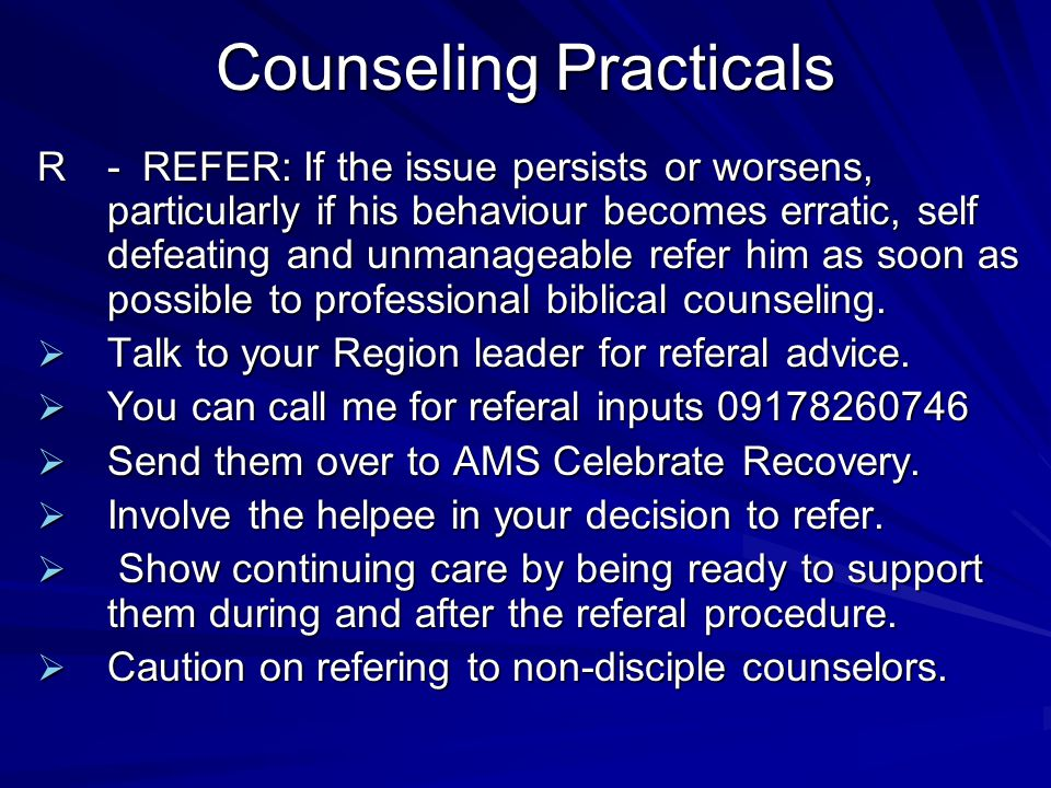 Counseling Practicals R-REFER: If the issue persists or worsens, particularly if his behaviour becomes erratic, self defeating and unmanageable refer him as soon as possible to professional biblical counseling.