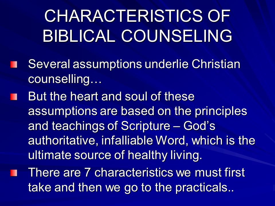 CHARACTERISTICS OF BIBLICAL COUNSELING Several assumptions underlie Christian counselling… But the heart and soul of these assumptions are based on the principles and teachings of Scripture – God's authoritative, infalliable Word, which is the ultimate source of healthy living.