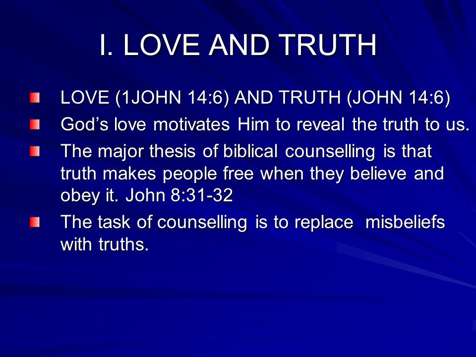 I. LOVE AND TRUTH LOVE (1JOHN 14:6) AND TRUTH (JOHN 14:6) God's love motivates Him to reveal the truth to us. The major thesis of biblical counselling