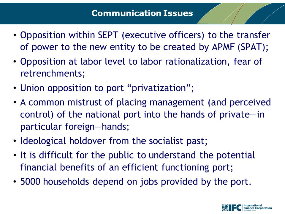 Communication Issues Opposition within SEPT (executive officers) to the transfer of power to the new entity to be created by APMF (SPAT); Opposition at labor level to labor rationalization, fear of retrenchments; Union opposition to port privatization ; A common mistrust of placing management (and perceived control) of the national port into the hands of private—in particular foreign—hands; Ideological holdover from the socialist past; It is difficult for the public to understand the potential financial benefits of an efficient functioning port; 5000 households depend on jobs provided by the port.