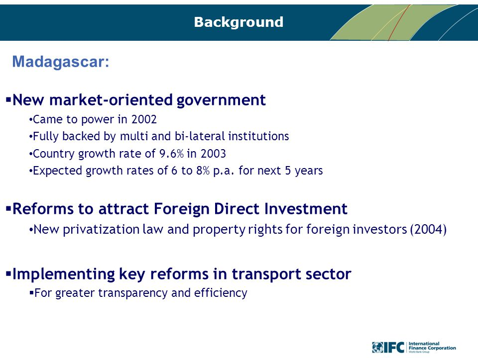 Background Madagascar:  New market-oriented government Came to power in 2002 Fully backed by multi and bi-lateral institutions Country growth rate of 9.6% in 2003 Expected growth rates of 6 to 8% p.a.