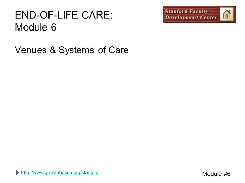 http://www.growthhouse.org/stanford Module #6 END-OF-LIFE CARE: Module 6 Venues & Systems of Care
