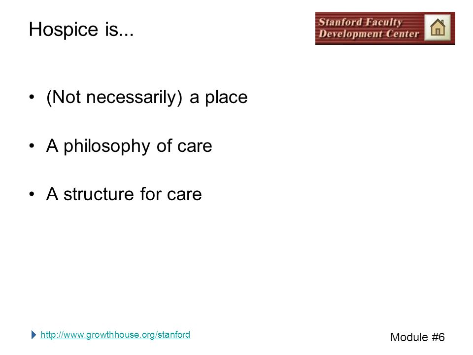 http://www.growthhouse.org/stanford Module #6 Hospice is... (Not necessarily) a place A philosophy of care A structure for care
