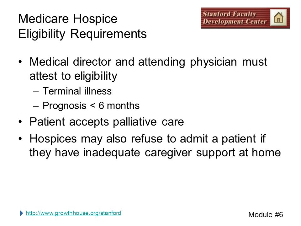 http://www.growthhouse.org/stanford Module #6 Medicare Hospice Eligibility Requirements Medical director and attending physician must attest to eligib