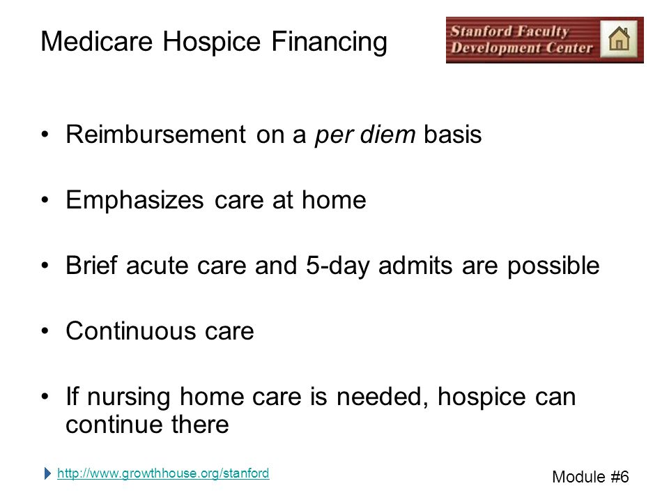 http://www.growthhouse.org/stanford Module #6 Medicare Hospice Financing Reimbursement on a per diem basis Emphasizes care at home Brief acute care and 5-day admits are possible Continuous care If nursing home care is needed, hospice can continue there