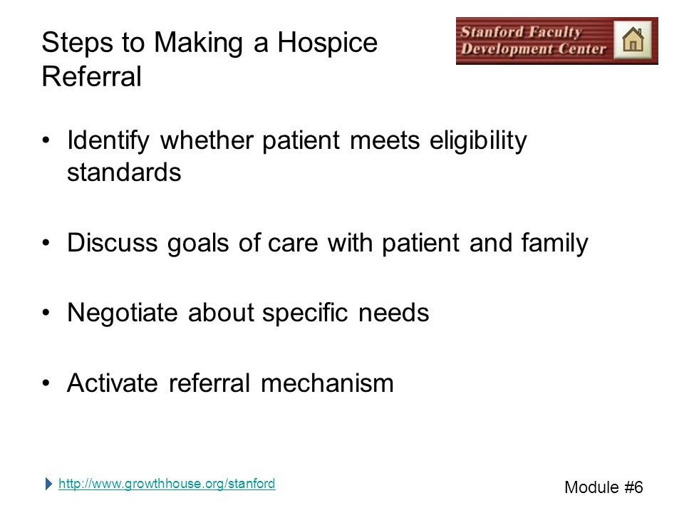 http://www.growthhouse.org/stanford Module #6 Steps to Making a Hospice Referral Identify whether patient meets eligibility standards Discuss goals of