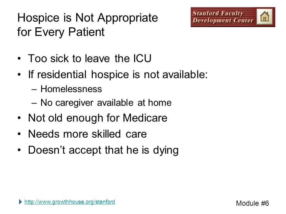 http://www.growthhouse.org/stanford Module #6 Hospice is Not Appropriate for Every Patient Too sick to leave the ICU If residential hospice is not ava