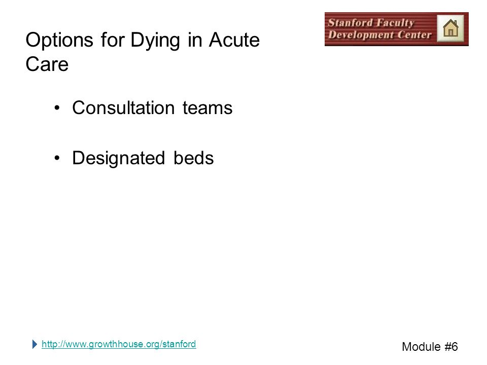 http://www.growthhouse.org/stanford Module #6 Options for Dying in Acute Care Consultation teams Designated beds