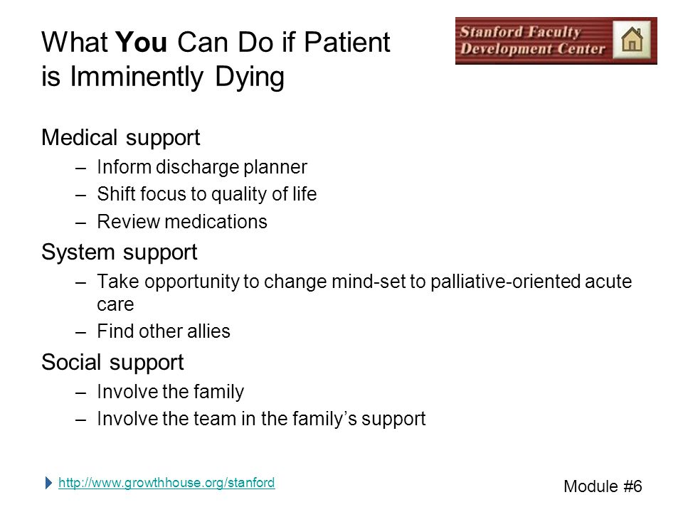 http://www.growthhouse.org/stanford Module #6 What You Can Do if Patient is Imminently Dying Medical support –Inform discharge planner –Shift focus to