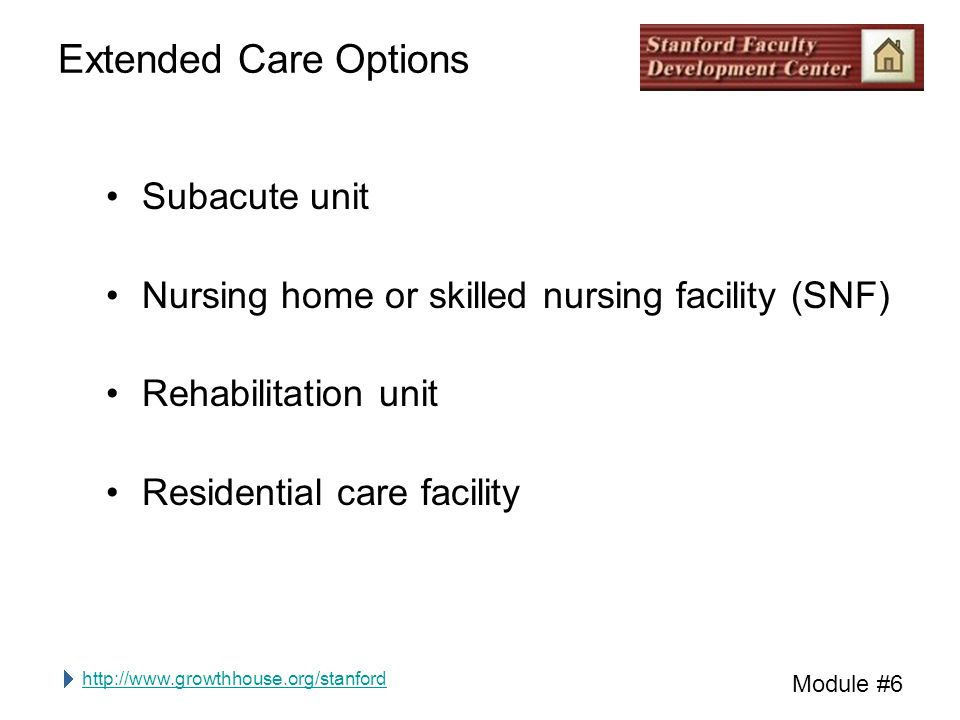 http://www.growthhouse.org/stanford Module #6 Extended Care Options Subacute unit Nursing home or skilled nursing facility (SNF) Rehabilitation unit R