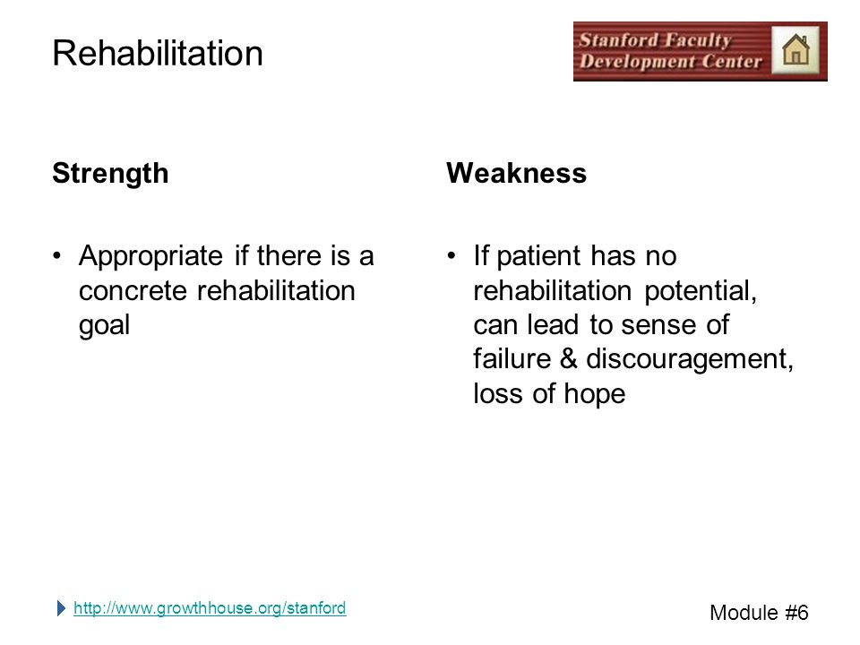 http://www.growthhouse.org/stanford Module #6 Rehabilitation Strength Appropriate if there is a concrete rehabilitation goal Weakness If patient has n