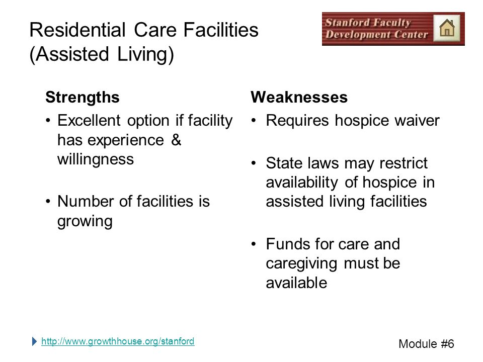 http://www.growthhouse.org/stanford Module #6 Residential Care Facilities (Assisted Living) Strengths Excellent option if facility has experience & wi