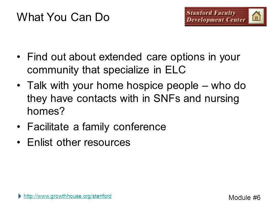 http://www.growthhouse.org/stanford Module #6 What You Can Do Find out about extended care options in your community that specialize in ELC Talk with