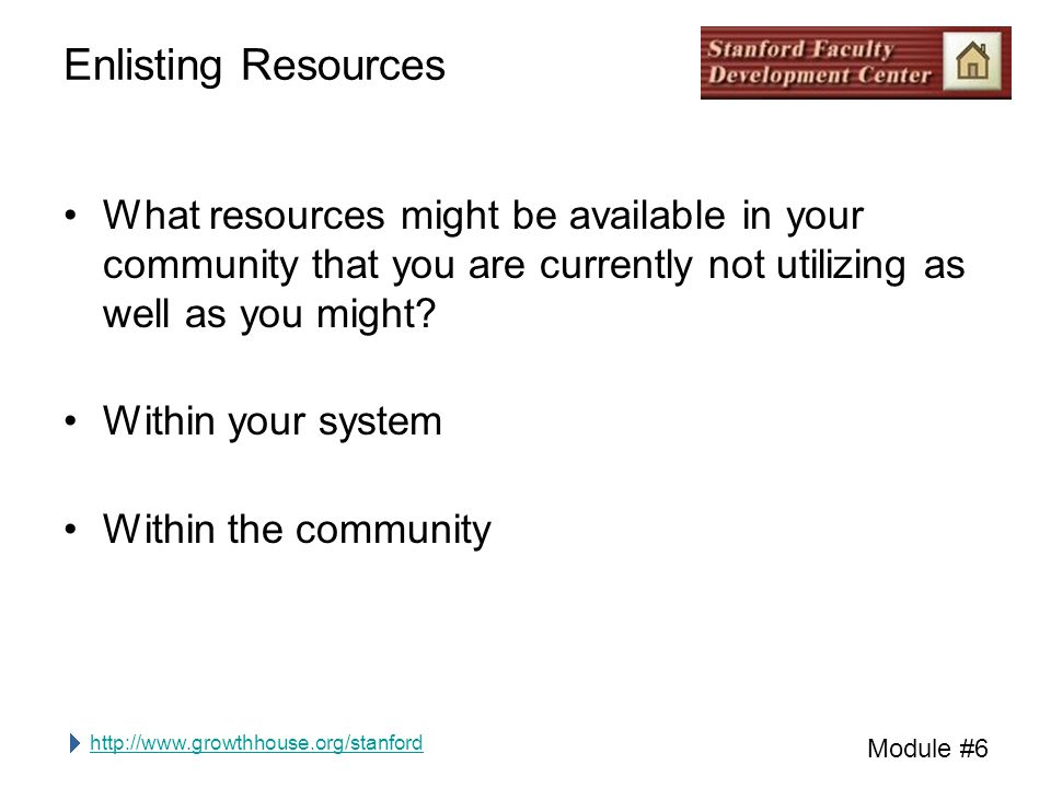 http://www.growthhouse.org/stanford Module #6 Enlisting Resources What resources might be available in your community that you are currently not utilizing as well as you might.