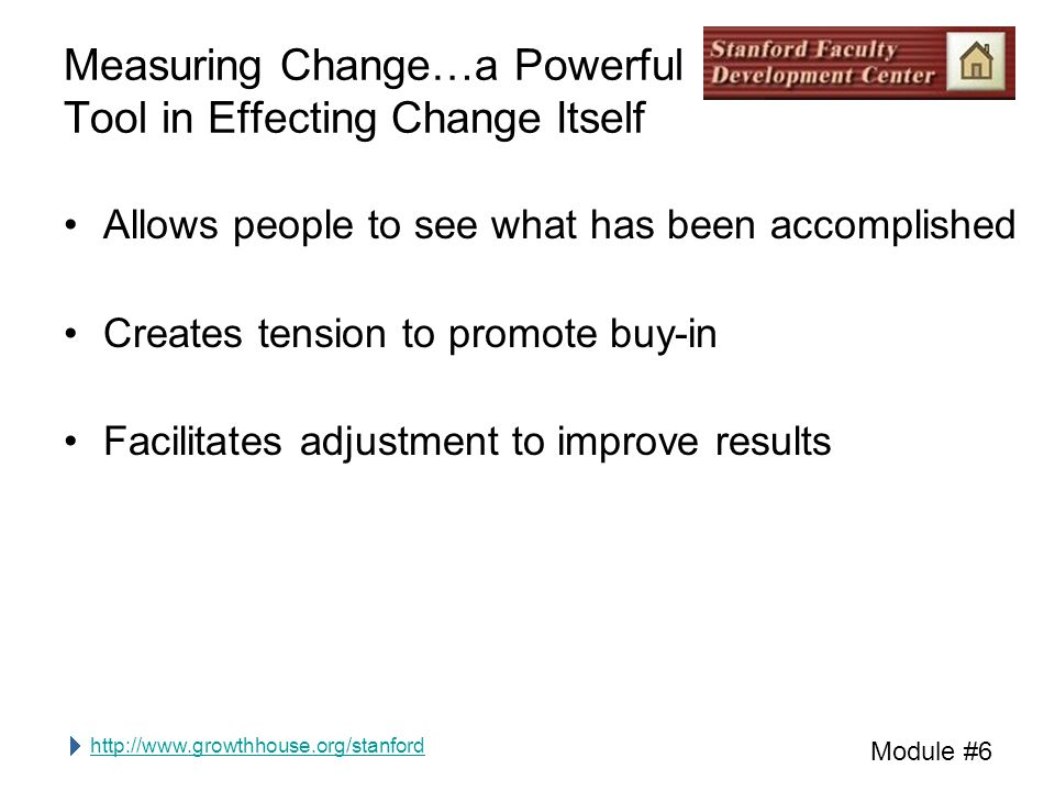http://www.growthhouse.org/stanford Module #6 Measuring Change…a Powerful Tool in Effecting Change Itself Allows people to see what has been accomplished Creates tension to promote buy-in Facilitates adjustment to improve results
