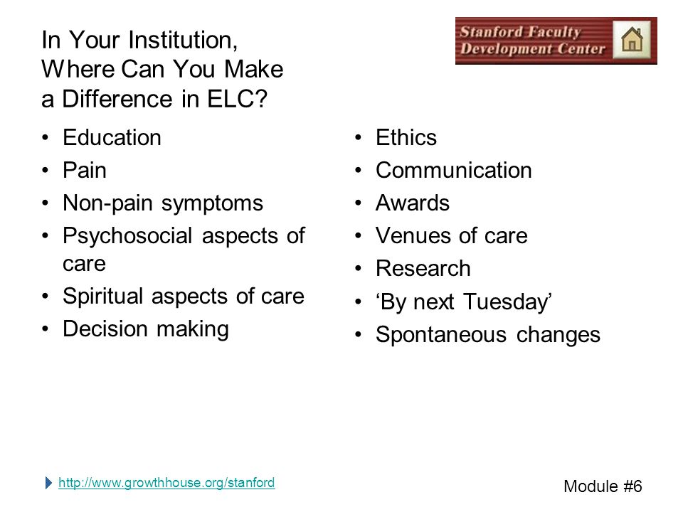 http://www.growthhouse.org/stanford Module #6 In Your Institution, Where Can You Make a Difference in ELC? Education Pain Non-pain symptoms Psychosoci