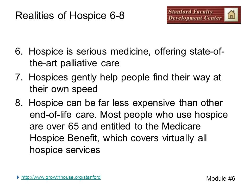 http://www.growthhouse.org/stanford Module #6 Realities of Hospice 6-8 6. Hospice is serious medicine, offering state-of- the-art palliative care 7. H