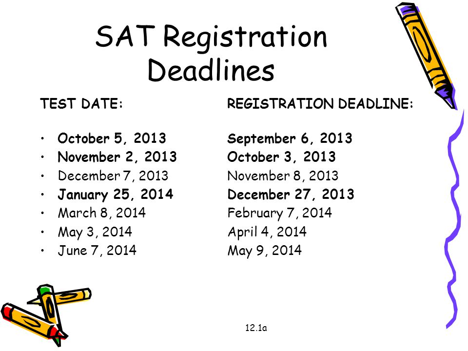 SAT Registration Deadlines TEST DATE:REGISTRATION DEADLINE: October 5, 2013September 6, 2013 November 2, 2013October 3, 2013 December 7, 2013November 8, 2013 January 25, 2014December 27, 2013 March 8, 2014February 7, 2014 May 3, 2014April 4, 2014 June 7, 2014May 9, 2014 12.1a