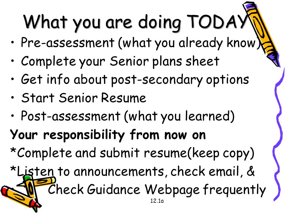 What you are doing TODAY Pre-assessment (what you already know) Complete your Senior plans sheet Get info about post-secondary options Start Senior Resume Post-assessment (what you learned) Your responsibility from now on *Complete and submit resume(keep copy) *Listen to announcements, check email, & Check Guidance Webpage frequently 12.1a