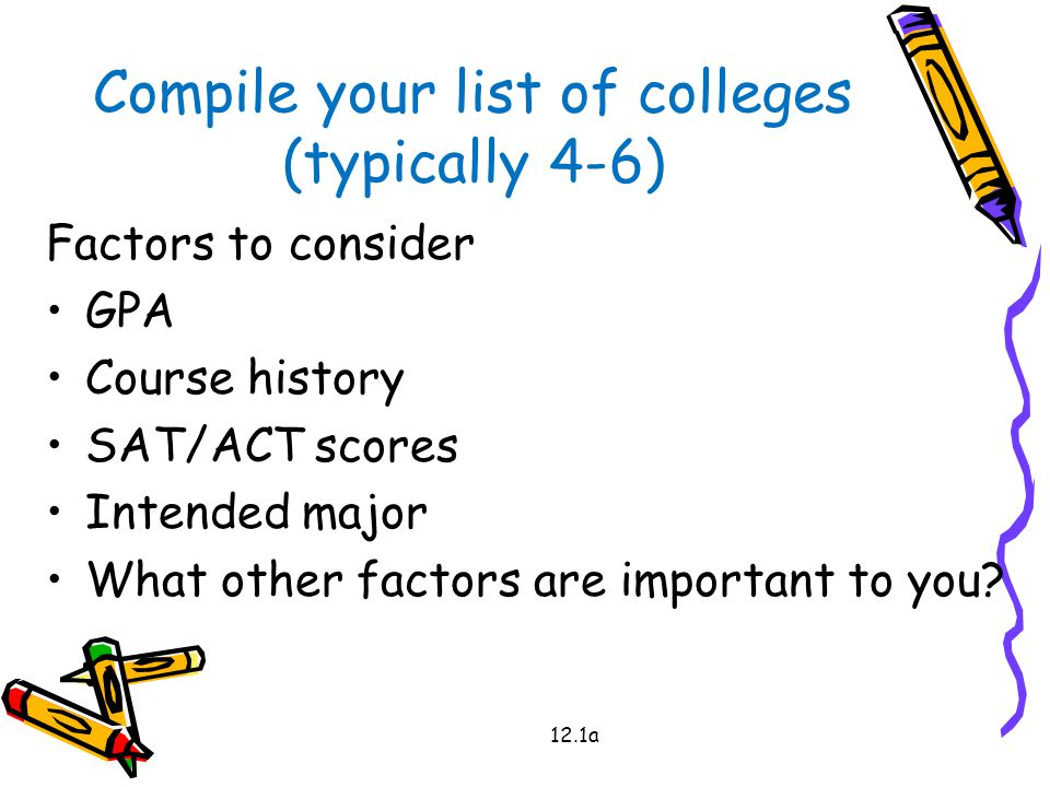 12.1a Compile your list of colleges (typically 4-6) Factors to consider GPA Course history SAT/ACT scores Intended major What other factors are important to you