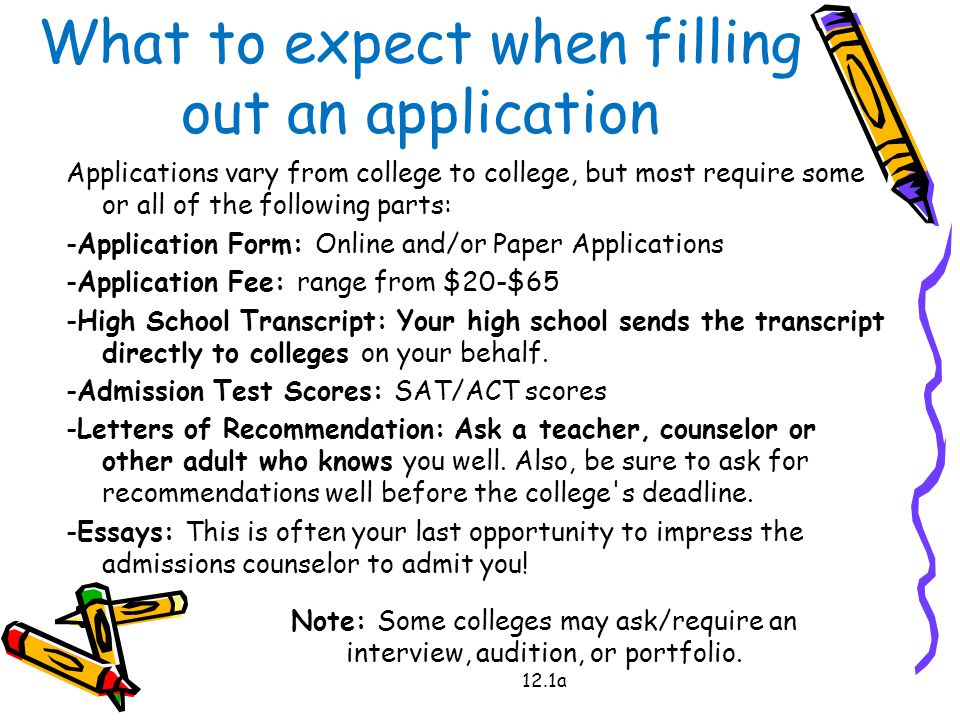 What to expect when filling out an application Applications vary from college to college, but most require some or all of the following parts: -Application Form: Online and/or Paper Applications -Application Fee: range from $20-$65 -High School Transcript: Your high school sends the transcript directly to colleges on your behalf.