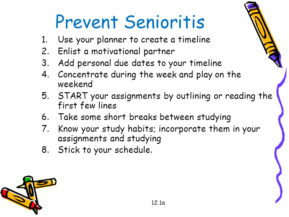 Prevent Senioritis 1.Use your planner to create a timeline 2.Enlist a motivational partner 3.Add personal due dates to your timeline 4.Concentrate during the week and play on the weekend 5.START your assignments by outlining or reading the first few lines 6.Take some short breaks between studying 7.Know your study habits; incorporate them in your assignments and studying 8.Stick to your schedule.