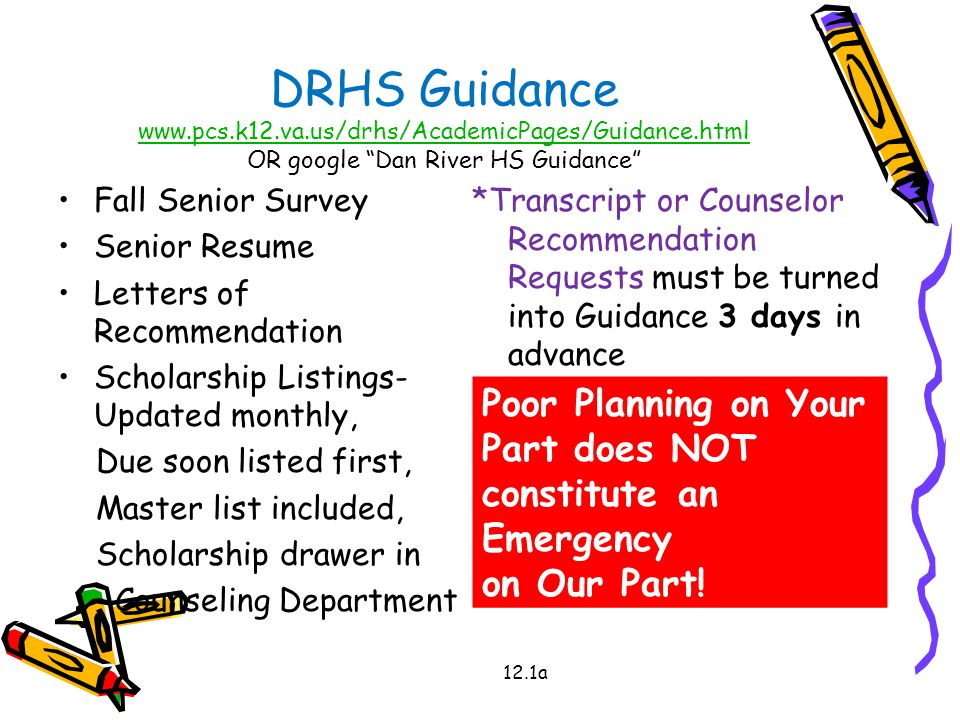 DRHS Guidance www.pcs.k12.va.us/drhs/AcademicPages/Guidance.html OR google Dan River HS Guidance www.pcs.k12.va.us/drhs/AcademicPages/Guidance.html Fall Senior Survey Senior Resume Letters of Recommendation Scholarship Listings- Updated monthly, Due soon listed first, Master list included, Scholarship drawer in Counseling Department *Transcript or Counselor Recommendation Requests must be turned into Guidance 3 days in advance 12.1a Poor Planning on Your Part does NOT constitute an Emergency on Our Part!