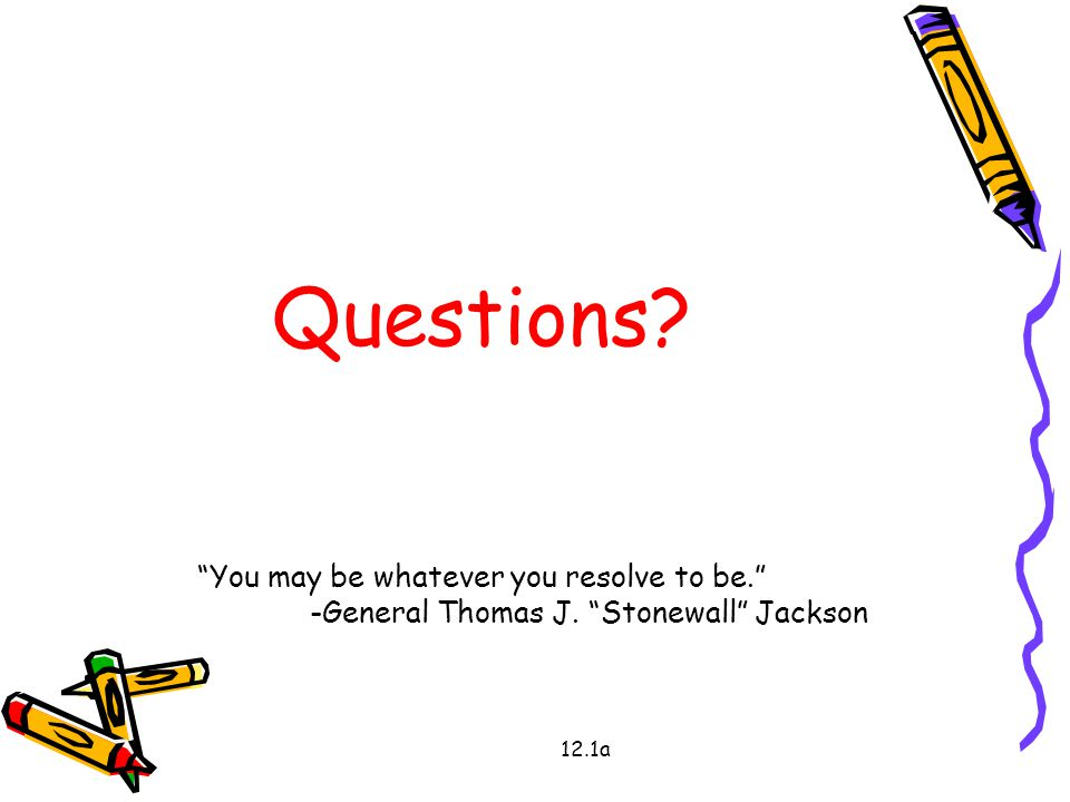12.1a Questions You may be whatever you resolve to be. -General Thomas J. Stonewall Jackson