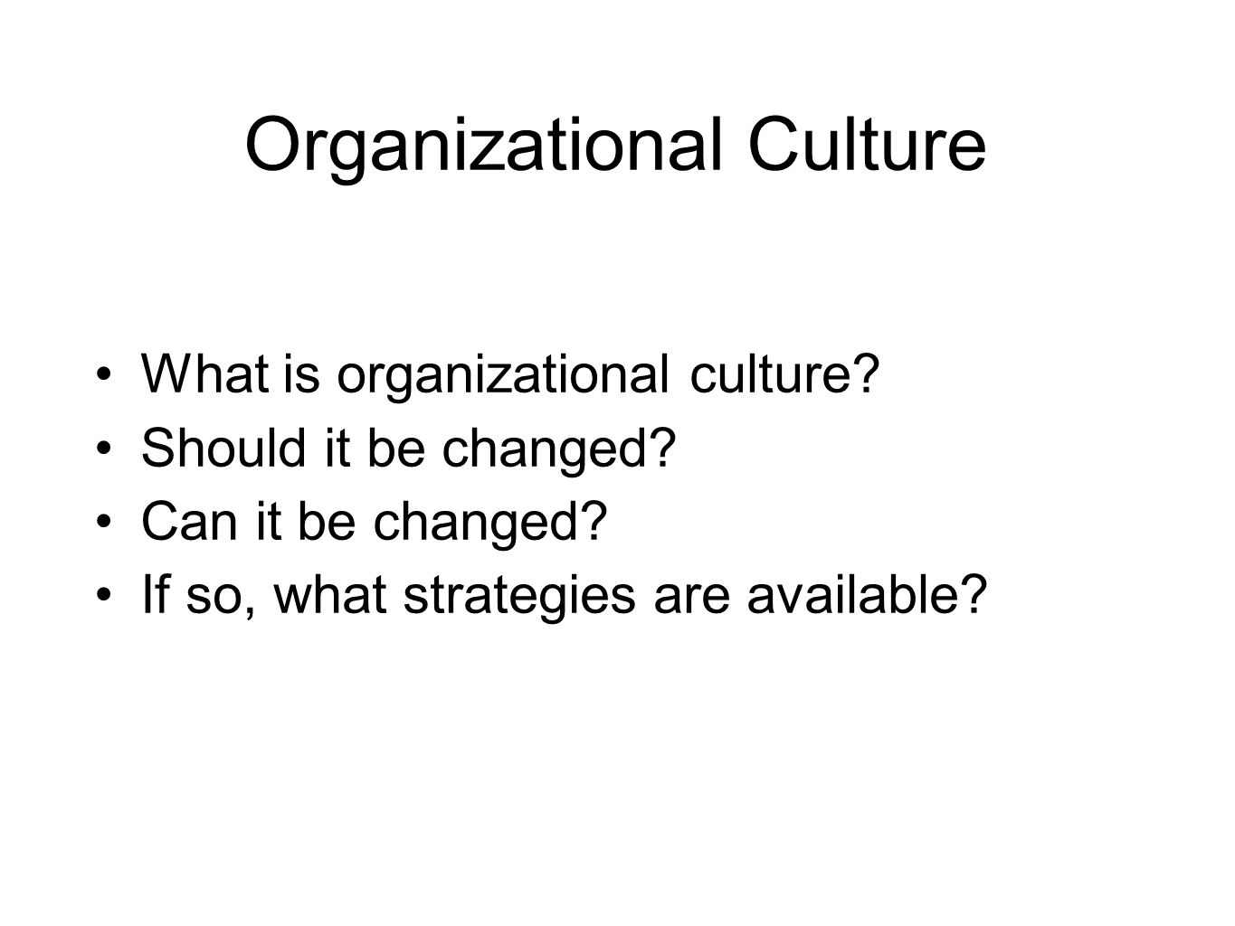 Organizational Culture What is organizational culture? Should it be changed? Can it be changed? If so, what strategies are available?