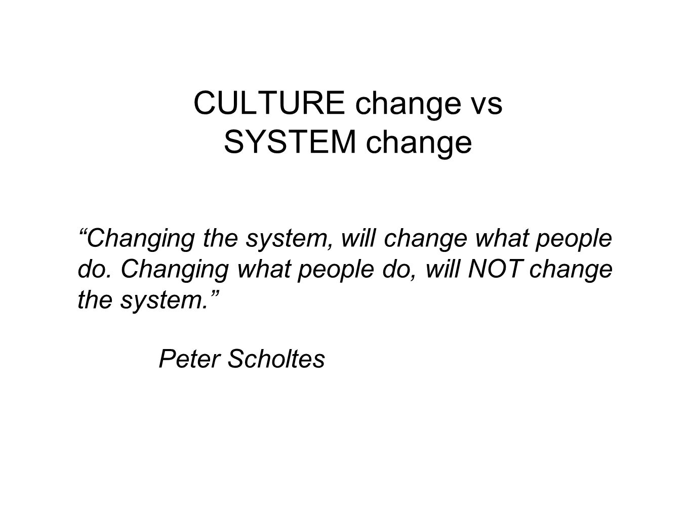 CULTURE change vs SYSTEM change Changing the system, will change what people do.