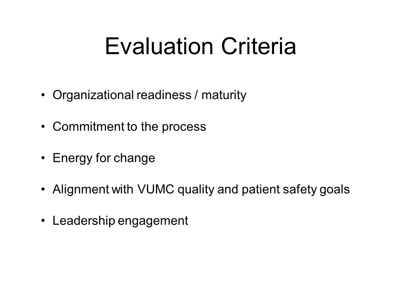Evaluation Criteria Organizational readiness / maturity Commitment to the process Energy for change Alignment with VUMC quality and patient safety goals Leadership engagement
