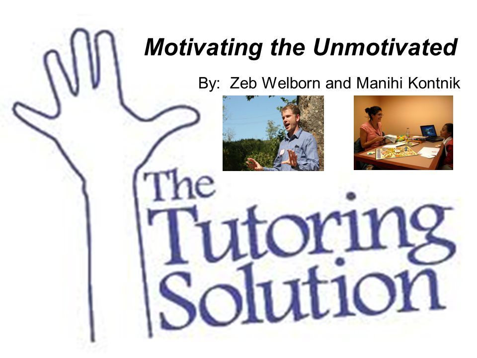 Motivating the Unmotivated By: Zeb Welborn and Manihi Kontnik