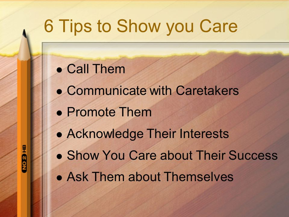 6 Tips to Show you Care Call Them Communicate with Caretakers Promote Them Acknowledge Their Interests Show You Care about Their Success Ask Them about Themselves