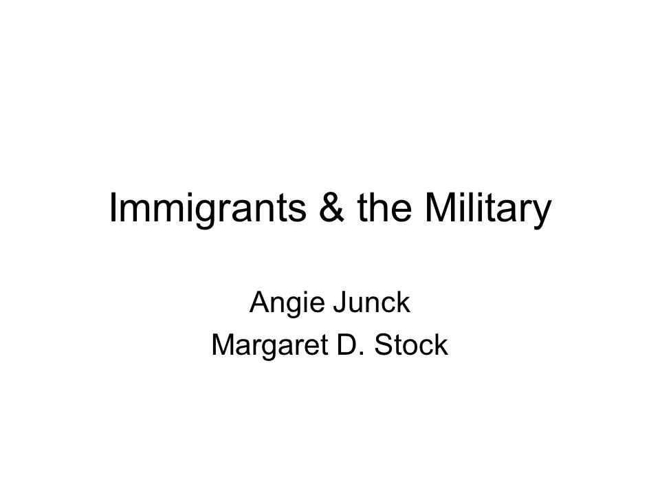 Immigrants & the Military Angie Junck Margaret D. Stock