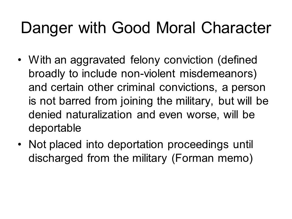 Danger with Good Moral Character With an aggravated felony conviction (defined broadly to include non-violent misdemeanors) and certain other criminal convictions, a person is not barred from joining the military, but will be denied naturalization and even worse, will be deportable Not placed into deportation proceedings until discharged from the military (Forman memo)