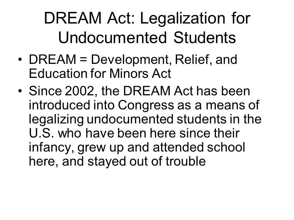 DREAM Act: Legalization for Undocumented Students DREAM = Development, Relief, and Education for Minors Act Since 2002, the DREAM Act has been introduced into Congress as a means of legalizing undocumented students in the U.S.