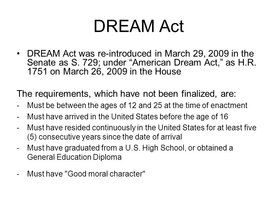 DREAM Act DREAM Act was re-introduced in March 29, 2009 in the Senate as S.