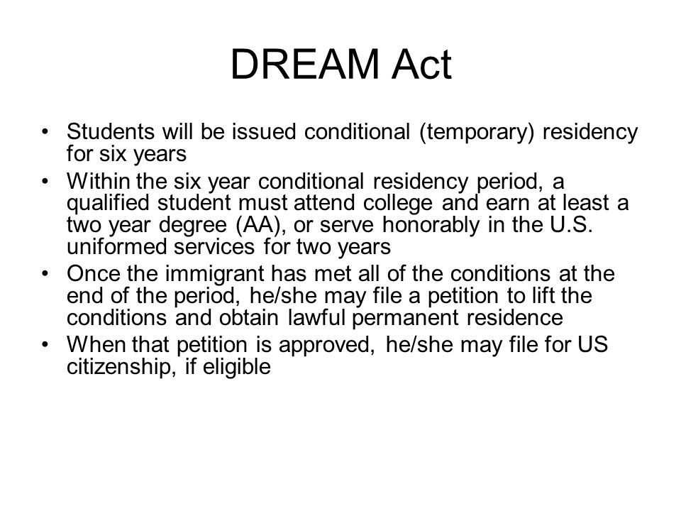 DREAM Act Students will be issued conditional (temporary) residency for six years Within the six year conditional residency period, a qualified student must attend college and earn at least a two year degree (AA), or serve honorably in the U.S.