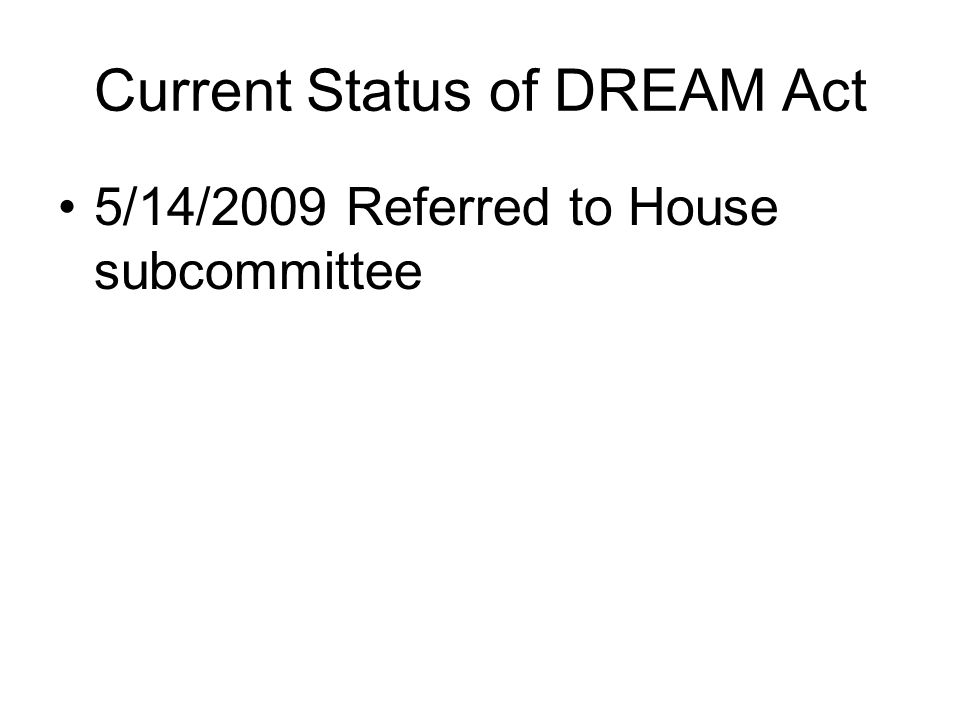 Current Status of DREAM Act 5/14/2009 Referred to House subcommittee