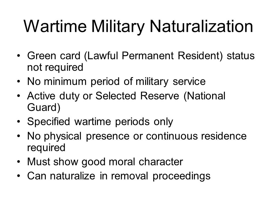 Peacetime Military Naturalization Served honorably in the military for at least one year (need not be continuous) --active or reserve status in U.S.