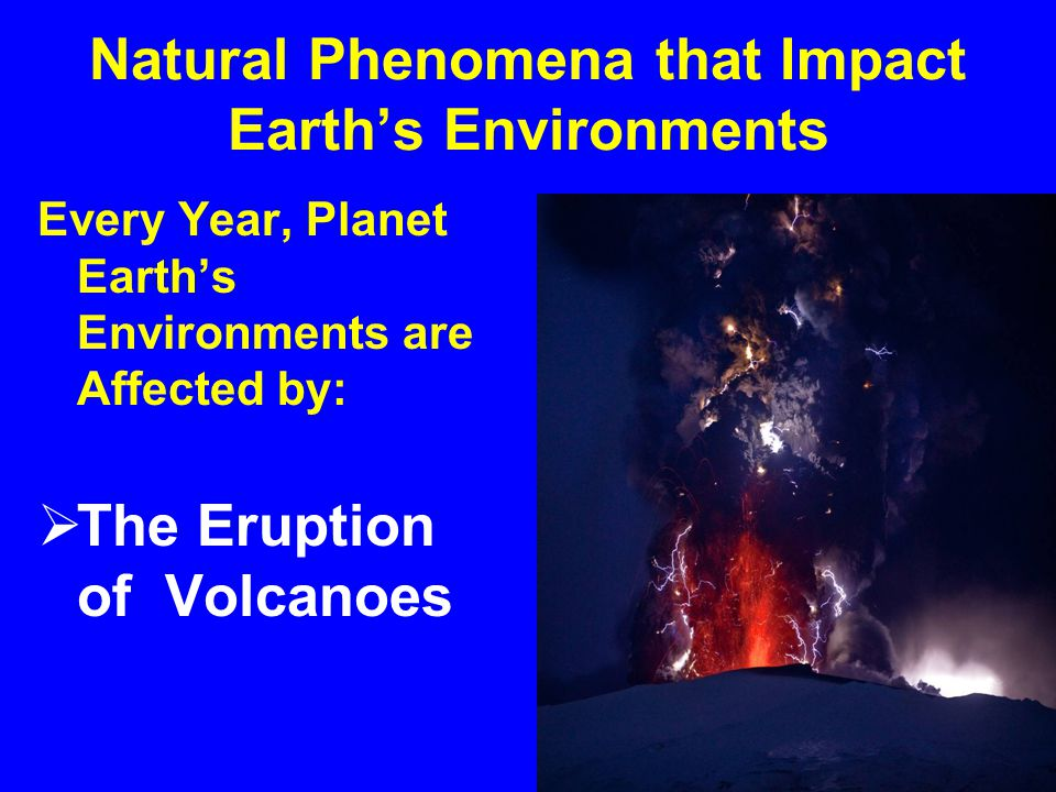 Natural Phenomena that Impact Earth's Environments Some of Planet Earth's Earthquakes also cause:  Tsunamis